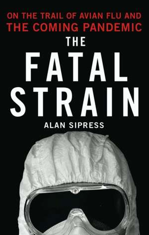 The Fatal Strain: On the Trail of Avian Flu and the Coming Pandemic de Alan Sipress