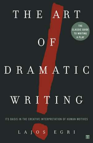 Art Of Dramatic Writing: Its Basis in the Creative Interpretation of Human Motives de Lajos Egri