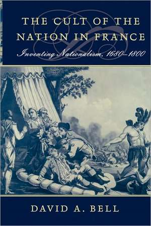 The Cult of the Nation in France – Inventing Nationalism 1680–1800 de David A. Bell
