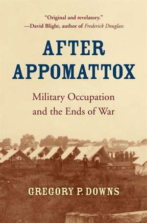 After Appomattox – Military Occupation and the Ends of War de Gregory P. Downs