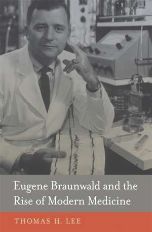 Eugene Braunwald and the Rise of Modern Medicine imagine