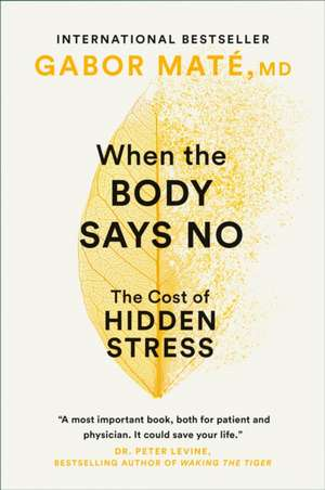 When The Body Says No: The Cost of Hidden Stress de Gabor Mate
