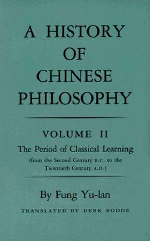 History of Chinese Philosophy, Volume 2 – The Period of Classical Learning from the Second Century B.C. to the Twentieth Century A.D de Yu–lan Fung
