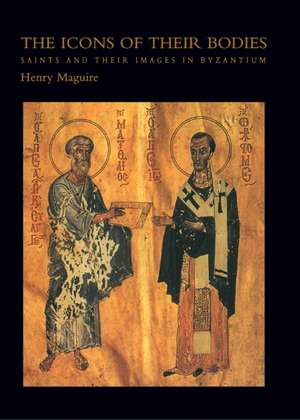 The Icons of Their Bodies – Saints and Their Images in Byzantium de Henry Maguire