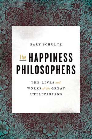 The Happiness Philosophers – The Lives and Works of the Great Utilitarians