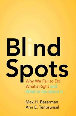 Blind Spots – Why We Fail to Do What`s Right and What to Do about It de Max H. Bazerman