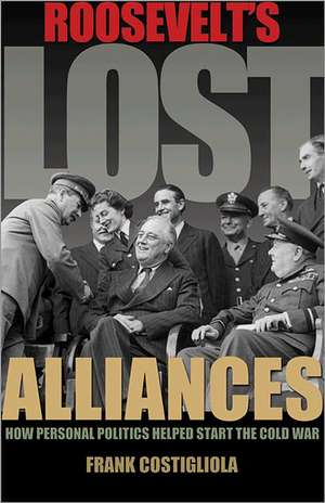 Roosevelt`s Lost Alliances – How Personal Politics Helped Start the Cold War de Frank Costigliola