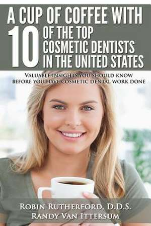 A   Cup of Coffee with 10 of the Top Cosmetic Dentists in the United States de D. D. S. Robin Rutherford