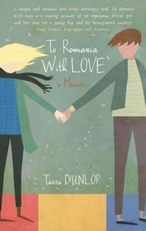 To Romania With Love de Tessa Dunlop