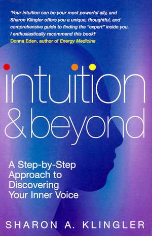 Intuition and Beyond:  A Step-By-Step Approach to Discovering Your Inner Voice de Sharon Klingler