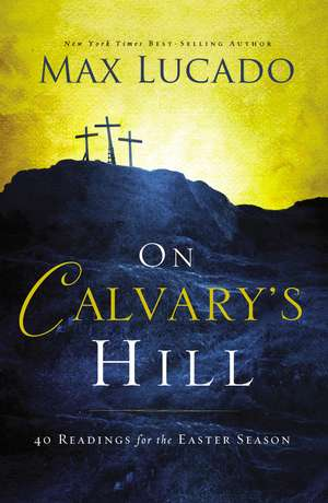 On Calvary's Hill: 40 Readings for the Easter Season de Max Lucado