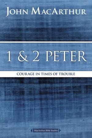 1 and 2 Peter: Courage in Times of Trouble de John F. MacArthur