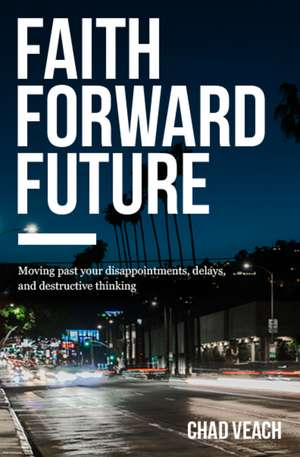 Faith Forward Future: Moving Past Your Disappointments, Delays, and Destructive Thinking de Chad Veach