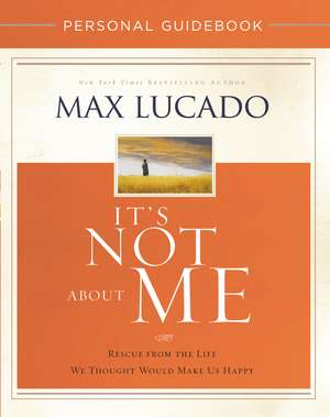 It's Not About Me Personal Guidebook: Rescue from the Life We Thought Would Make Us Happy de Max Lucado