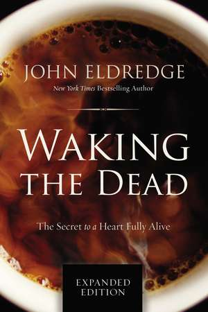 Waking the Dead: The Secret to a Heart Fully Alive de John Eldredge