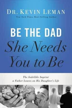 Be the Dad She Needs You to Be: The Indelible Imprint a Father Leaves on His Daughter's Life de Kevin Leman