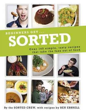 Beginners Get . . . Sorted: Over 140 Simple, Tasty Recipes That Take the Fuss out of Food de The Sorted Crew