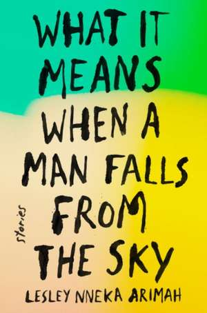 What It Means When a Man Falls from the Sky: Stories de Lesley Nneka Arimah