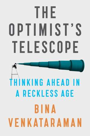 The Optimist's Telescope: Thinking Ahead in a Reckless Age de Bina Venkataraman