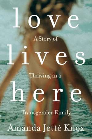 Love Lives Here: A Story of Thriving in a Transgender Family de Amanda Jette Knox
