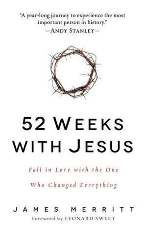 52 Weeks with Jesus:  Fall in Love with the One Who Changed Everything de James Merritt