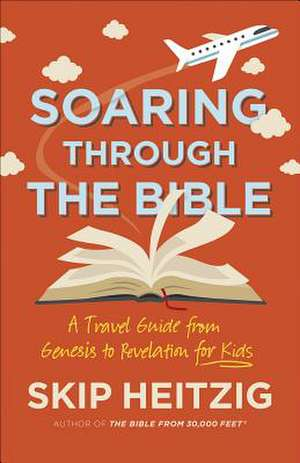 Soaring Through the Bible: A Travel Guide from Genesis to Revelation for Kids de Skip Heitzig