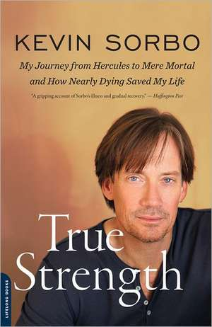 True Strength: My Journey from Hercules to Mere Mortal--and How Nearly Dying Saved My Life de Kevin Sorbo
