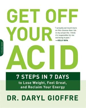 Get Off Your Acid: 7 Steps in 7 Days to Lose Weight, Fight Inflammation, and Reclaim Your Health and Energy de Daryl Gioffre