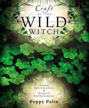 Craft of the Wild Witch:  Green Spirituality & Natural Enchantment de Poppy Palin