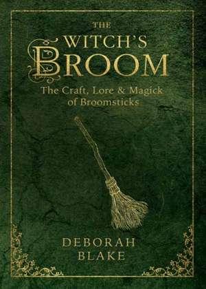 The Witch's Broom:  The Craft, Lore & Magick of Broomsticks de Deborah Blake
