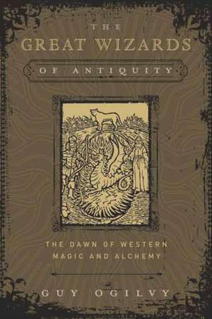 The Great Wizards of Antiquity: The Dawn of Western Magic and Alchemy de Guy Ogilvy