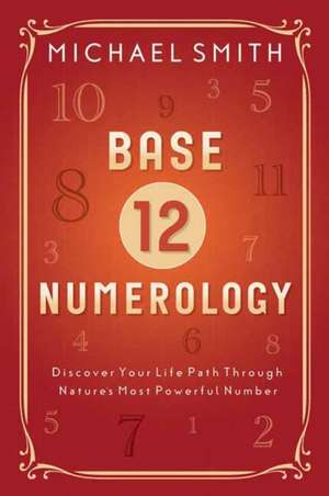Base-12 Numerology: Discover Your Life Path Through Nature's Most Powerful Number de Michael Smith