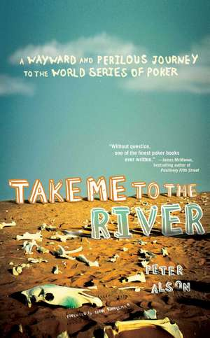 Take Me to the River: A Wayward and Perilous Journey to the World Series of Poker de Peter Alson