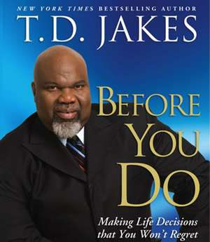Before You Do: Making Great Decisions That You Won't Regret de T. D. Jakes