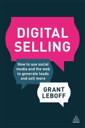 Digital Selling:  How to Use Social Media and the Web to Generate Leads and Sell More de Grant Leboff