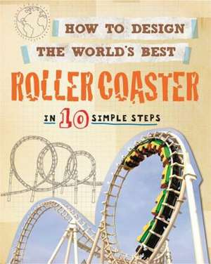 How to Design the World's Best Roller Coaster: In 10 Simple Steps de Paul Mason