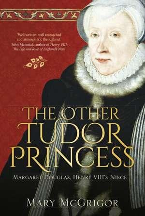 The Other Tudor Princess:  Margaret Douglas, Henry VIII's Niece de Mary McGrigor