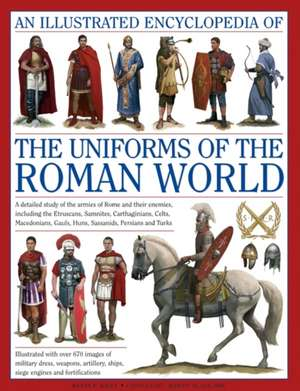 An  Illustrated Encyclopedia of the Uniforms of the Roman World:  A Detailed Study of the Armies of Rome and Their Enemies, Including the Etruscans... de Kevin F. Kiley