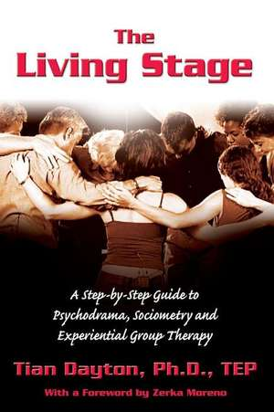 The Living Stage:  A Step-By-Step Guide to Psychodrama, Sociometry and Experiential Group Therapy de Tian Dayton