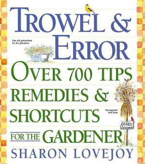 Trowel and Error:  Over 700 Organic Remedies, Shortcuts, and Tips for the Gardener de Sharon Lovejoy