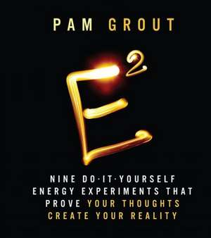 E-Squared: Nine Do-It-Yourself Energy Experiments that Prove Your Thoughts Create Your Reality de Pam Grout