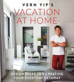 Vern Yip's Vacation at Home: Design Ideas for Creating Your Everyday Getaway de Vern Yip