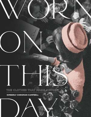 Worn on This Day: The Clothes That Made History de Kimberly Chrisman-Campbell