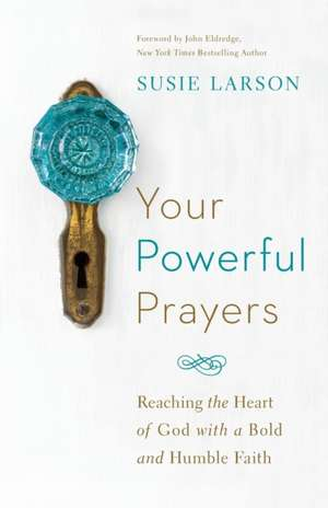 Your Powerful Prayers:  Reaching the Heart of God with a Bold and Humble Faith de Susie Larson