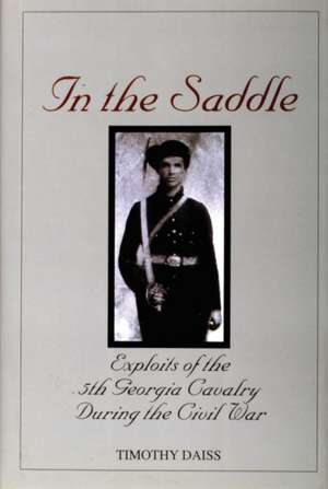 In the Saddle: Exploits of the 5th Georgia Cavalry During the Civil War de Timothy Daiss
