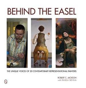 Behind the Easel:  The Unique Voices of 20 Contemporary Representational Painters de Robert C. Jackson
