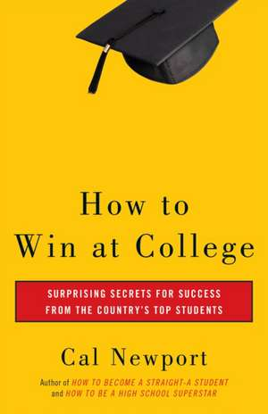 How to Win at College:  Simple Rules for Success from Star Students de Cal Newport