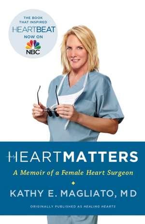 Heart Matters:  A Memoir of a Female Heart Surgeon de Kathy E. Magliato