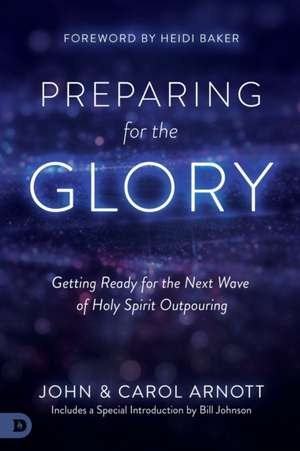Preparing for the Glory: Getting Ready for the Next Wave of Holy Spirit Outpouring de John Arnott