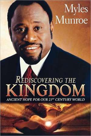 Rediscovering the Kingdom: Ancient Hope for Our 21st Century World de Myles Munroe